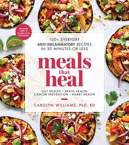 Meals That Heal: 100+ Everyday Anti-Inflammatory Recipes in 30 Minutes or Less by Carolyn Williams Ph.D.  RD