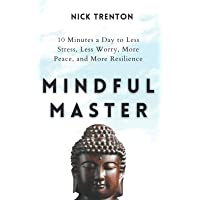 Mindful Master: 10 Minutes a Day to Less Stress, Less Worry, More Peace, and More Resilience (Mental and Emotional Abundance)