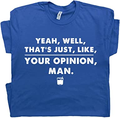 You Know Man The Big Lebowski Unisex T Shirt That/'s Just Like Your Opinion
