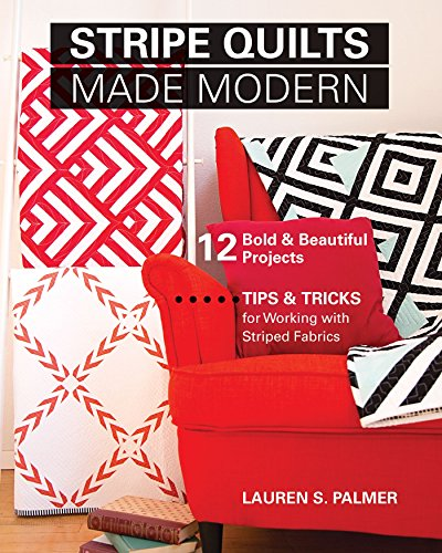 Stripe Quilts Made Modern: 12 Bold & Beautiful Projects - Tips & Tricks for Working with Striped (Quilting Stripe)