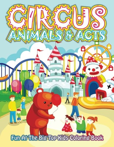 Circus Animals & Acts Fun At The Big Top Kids Coloring Book (Super Fun Coloring Books For Kids) (Volume 55)
