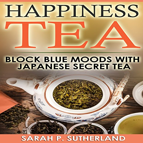 Happiness Tea: Block Blue Moods with Japanese Secret Tea by Sarah P. Sutherland