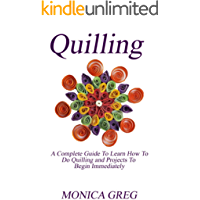QUILLING: A Complete Guide To Learn How To Do Quilling And Projects To Begin Immediately (English Edition)