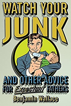 Watch Your Junk and Other Advice for Expectant Fathers by [Wallace, Benjamin]