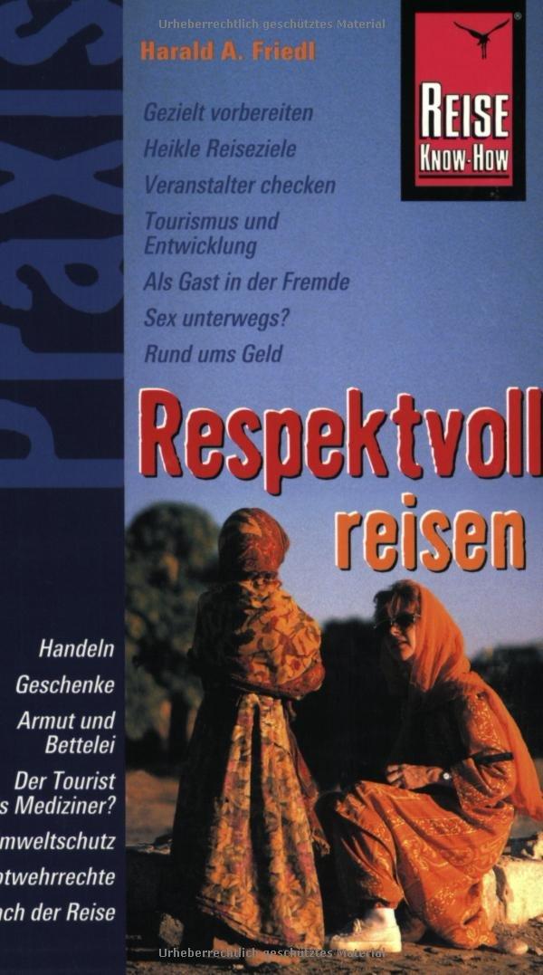 Reise Know-How Praxis: Respektvoll Reisen: ethisch korrekt, umwelt- und sozialverträglich mit mehr Genuss Reisen Taschenbuch – 2005 Klaus Werner Harald A Friedl 3831710392 Kunstreiseführer