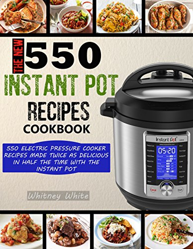 THE NEW 550 INSTANT POT RECIPES COOKBOOK: 550 Electric Pressure Cooker Recipes Made Twice As Delicious In Half The Time With The Instant Pot by Whitney White