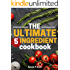 The Ultimate 5 Ingredient Cookbook: Five Ingredient Recipes and Meals (Five Ingredient Cooking Series)