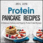 Protein Pancake Recipes: 15 Delicious, Natural, and Organic Protein Cake Recipes | Anil Jaya