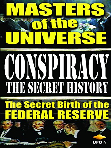 Conspiracy the Secret History - Masters of the Universe - The Secret Birth of the Federal - Reserve Federal Bank