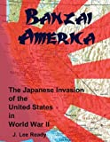 Banzai America: the Japanese Invasion of the United States in World War II, J. Ready, 1470031132