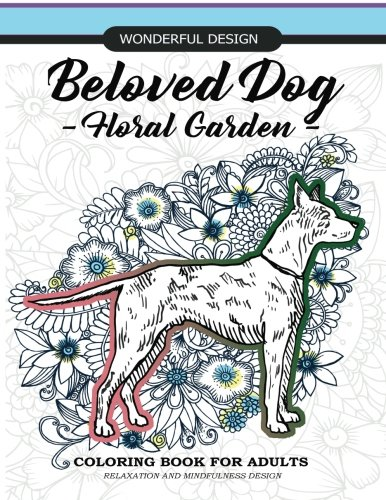 (Beloved Dog - Floral Garden - Coloring Book for Adults: Relaxation And Mindfulness Design , BullDog, Pug, Dachshund, Schnauzer,Great Dane, Pekinese, ... (Wonderful Design Coloring Book) (Volume 2))
