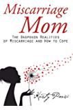Miscarriage Mom: The Unspoken Realities of Miscarriage and How to Cope