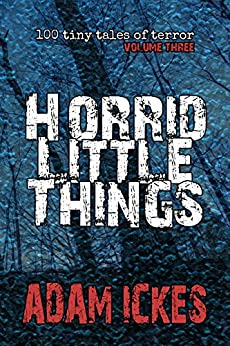 Horrid Little Things (100 Tiny Tales of Terror Book 3) by [Ickes, Adam]