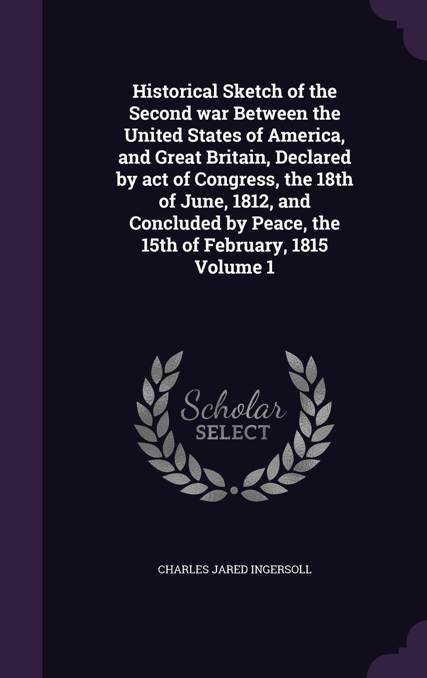 Download Historical Sketch of the Second War Between the United States of America, and Great Britain, Declared by Act of Congress, the 18th of June, 1812, and ... by Peace, the 15th of February, 1815 Volume 1 pdf