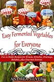 img - for Easy Fermented Vegetables for Everyone: Fun to Make Recipes for Krauts, Kimchis, Chutneys, Relishes, plus Gourmet Entrees (Andrea Silver Healthy Recipes Book 8) book / textbook / text book