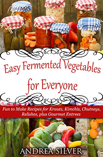 Easy Fermented Vegetables for Everyone: Fun to Make Recipes for Krauts, Kimchis, Chutneys, Relishes, plus Gourmet Entrees (Andrea Silver Healthy Recipes Book 8) by Andrea Silver