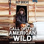 Call of the American Wild: A Tenderfoot's Escape to Alaska | Guy Grieve