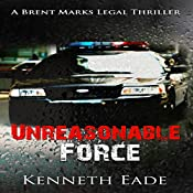 Unreasonable Force: Brent Marks Legal Thriller Series, Book 4 | Kenneth Eade