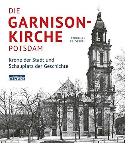 Die Garnisonkirche Potsdam. Krone der Stadt und Schauplatz der Geschichte Gebundenes Buch – 15. Dezember 2015 Andreas Kitschke be.bra verlag 3861246945 Architektur