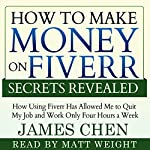 How to Make Money on Fiverr Secrets Revealed: How Using Fiverr Has Allowed Me to Quit My Job and Work Only Four Hours a Week | James Chen