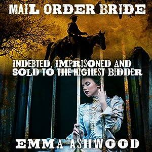 Mail Order Bride: Indebted, Imprisoned and Sold to the Highest Bidder Audiobook