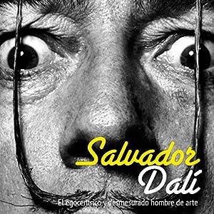 Salvador Dalí: El egocéntrico y desmesurado hombre de arte [Salvador Dali: The Egocentric Man and Unconscionable Art] Audiobook