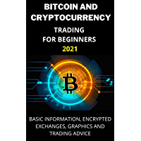 BITCOIN AND CRYPTOCURRENCY TRADING FOR BEGINNERS 2021: Basic Information, Encrypted Exchanges, Graphics and Trading…