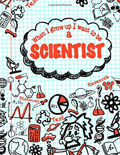 When I Grow Up I Want To Be A Scientist: Inspirational Journal for Kids; 50+ Lightly Lined Pages for Daily Journaling (Kids Daily Journals For Writing) (Volume 6)