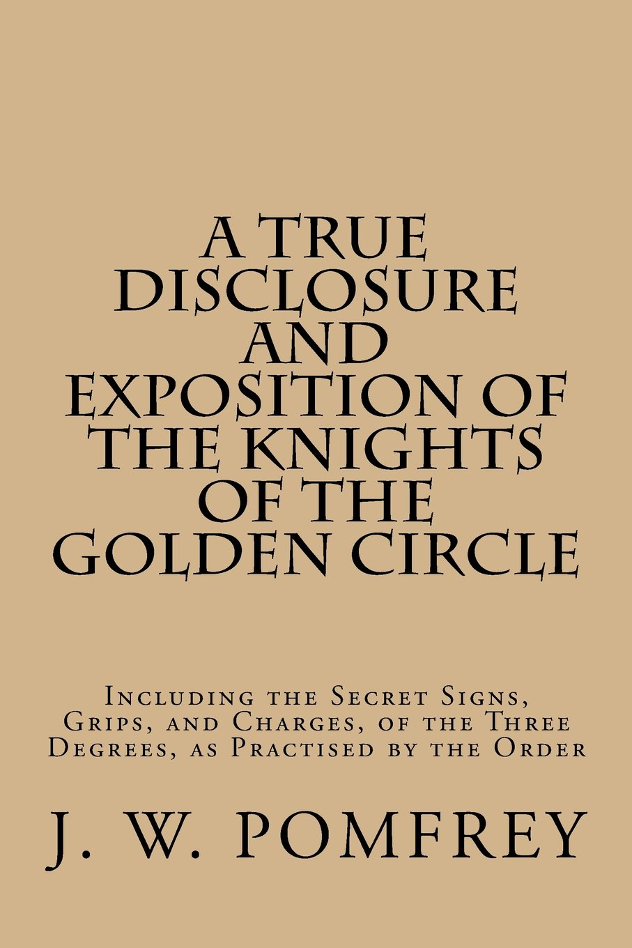 A True Disclosure and Exposition of the Knights of the Golden Circle: Including the Secret Signs, Grips, and Charges, of the Three Degrees, as Practised by the Order pdf epub