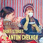 Short Stories by Anton Chekhov, Volume 6: Ladies and Other Stories | Anton Chekhov