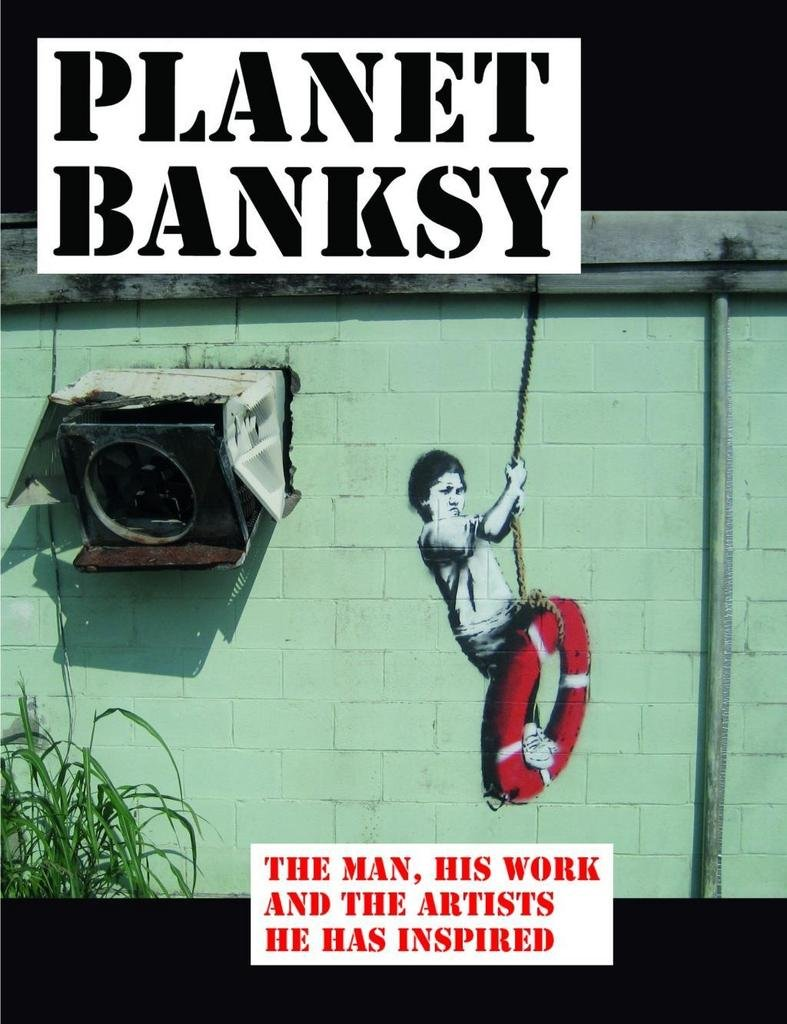 Planet Banksy: The Man, His Work and the Movement He Has Inspired PDF