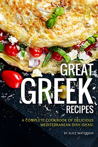 Great Greek Recipes: A Complete Cookbook of Delicious Mediterranean Dish Ideas!