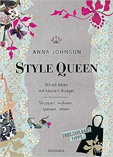 Style Queen: Stilvoll Leben Mit Kleinem Budget   Shoppen, Wohnen, Speisen,  Reisen   Unbezahlbare Tipps: Amazon.de: Anna Johnson, Susanne Lötscher:  Bücher