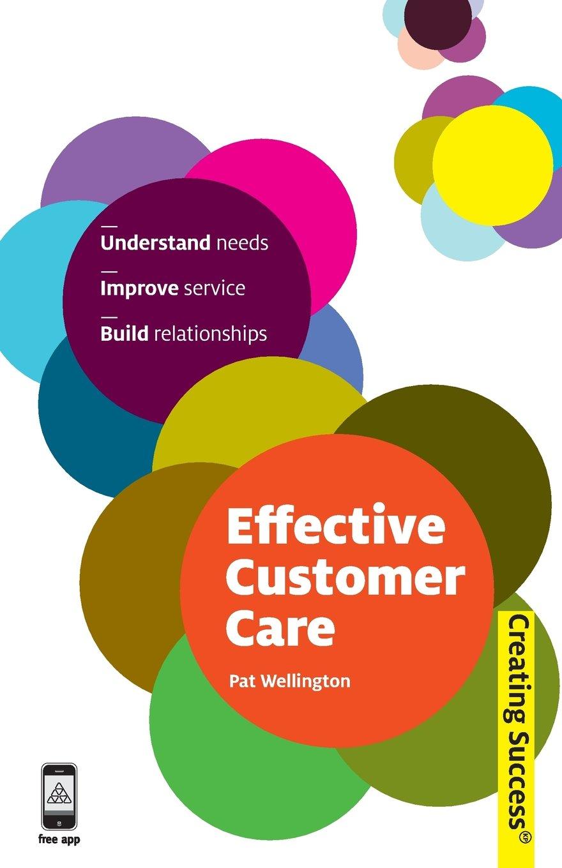 Effective Customer Care: Understand Needs, Improve Service, Build ...