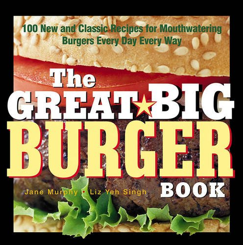 The Great Big Burger Book: 100 New and Classic Recipes for Mouthwatering Burgers Every Day Every Way (Non) PDF ePub ebook