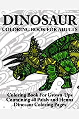 Dinosaur Coloring Book For Adults: Coloring Book For Grown-Ups Containing 40 Paisly and Henna Dinosaur Coloring Pages