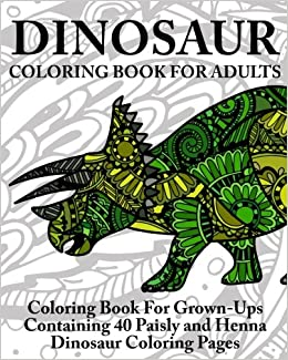 Amazon Dinosaur Coloring Book For Adults Grown Ups Containing 40 Paisly And Henna Pages 9781535260169