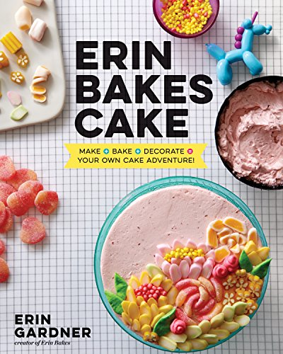 Erin Bakes Cake: Make + Bake + Decorate = Your Own Cake Adventure! by Erin Gardner