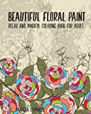 Beautiful Floral Paint: Relax and Mindful Coloring Book for Adult: Adult Activity Book