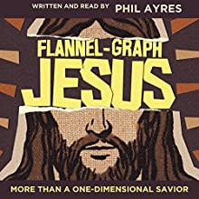 Flannel-Graph Jesus: More Than a One-Dimensional Savior Audiobook by Phil Ayres Narrated by Phil Ayres