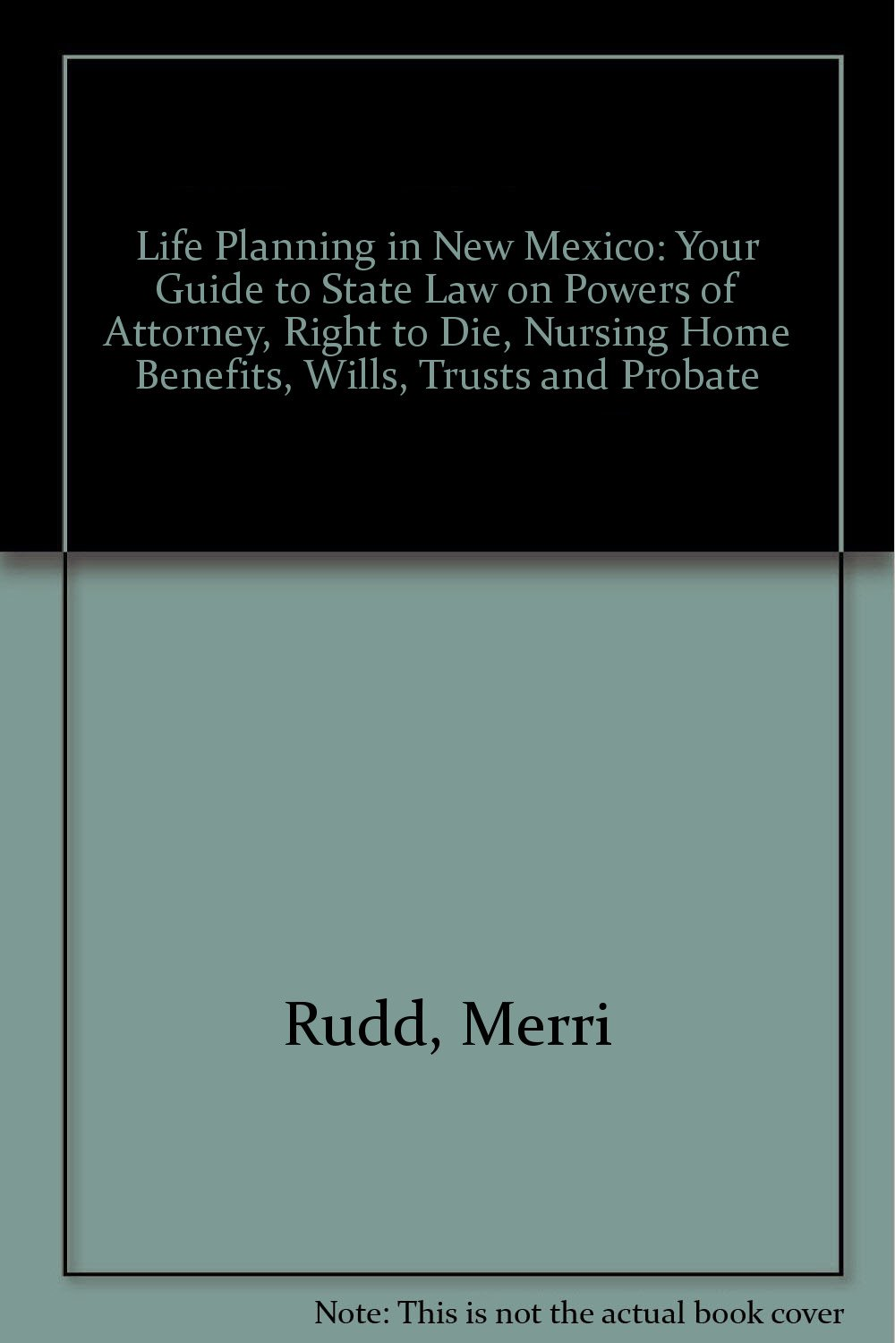Life Planning in New Mexico: Your Guide to State Law on Powers of Attorney,  Right to Die, Nursing Home Benefits, Wills, Trusts and Probate: Merri Rudd:  ...