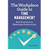 The Workplace Guide to Time Management: Best Practices to Maximize Productivity
