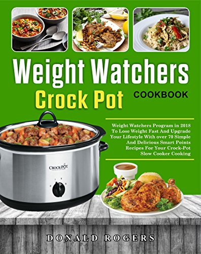 Weight Watchers Crock-Pot Cookbook: Weight Watchers Program in 2018 To Lose Weight Fast And Upgrade Your Lifestyle With over 70 Simple And Delicious Smart Points Recipes For Your Crockpot Slow Cooker by Donald  Rogers