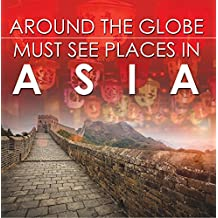 Around The Globe - Must See Places in Asia: Asia Travel Guide for Kids (Children's Explore the World Books)