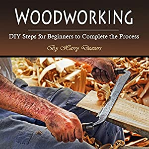 Woodworking: DIY Steps for Beginners to Complete the Process Audiobook