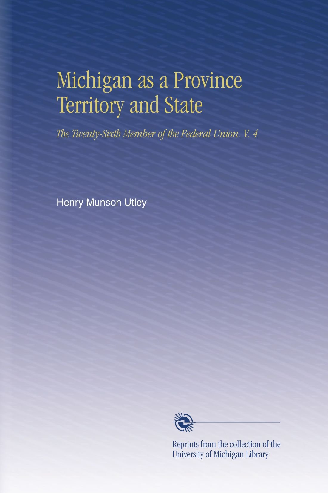 Read Online Michigan as a Province Territory and State: The Twenty-Sixth Member of the Federal Union. V. 4 PDF