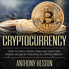 Cryptocurrency: How to Safely Create Stable and Long-term Passive Income by Investing in Cryptocurrency Audiobook by Anthony Heston Narrated by Sean Posvistak