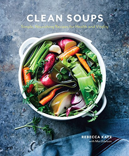 Clean Soups: Simple, Nourishing Recipes for Health and Vitality by Rebecca Katz, Mat Edelson