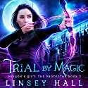 Trial by Magic: Dragon's Gift: The Protector, Book 2 Audiobook by Linsey Hall Narrated by Laurel Schroeder