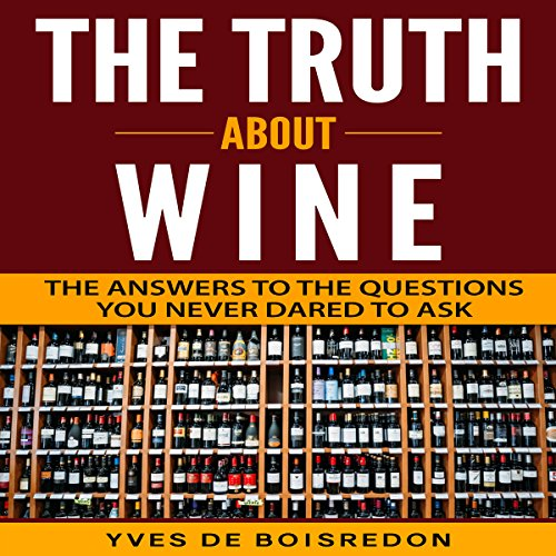 The Truth About Wine: The Answers to the Questions You Never Dared to Ask by Yves de Boisredon